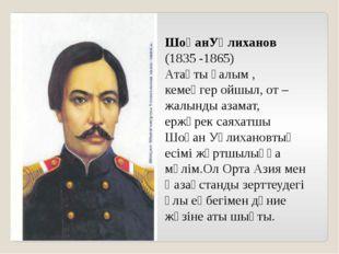 ШоқанУәлиханов (1835 -1865) Атақты ғалым , кемеңгер ойшыл, от –жалынды азамат