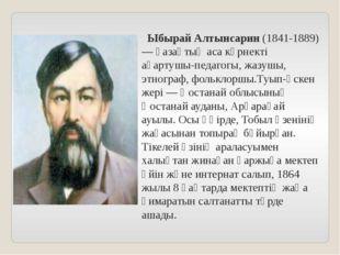 Ыбырай Алтынсарин (1841-1889) — қазақтың аса көрнекті ағартушы-педагогы, жаз