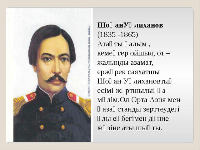 ШоқанУәлиханов (1835 -1865) Атақты ғалым , кемеңгер ойшыл, от –жалынды азамат...