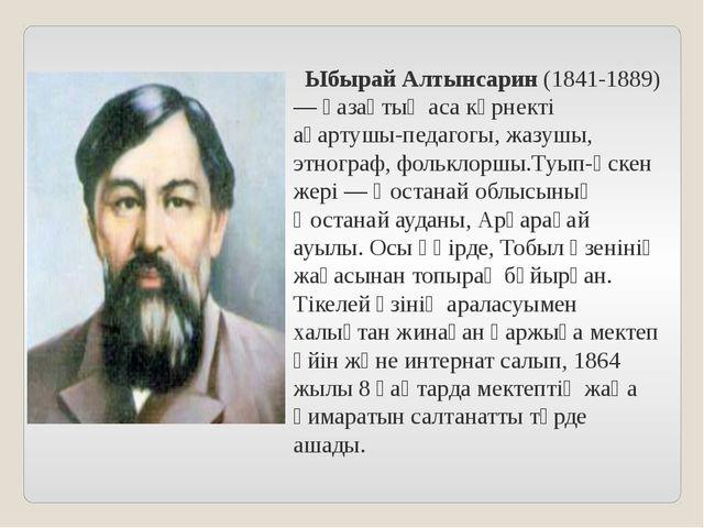 Ыбырай Алтынсарин (1841-1889) — қазақтың аса көрнекті ағартушы-педагогы, жаз...