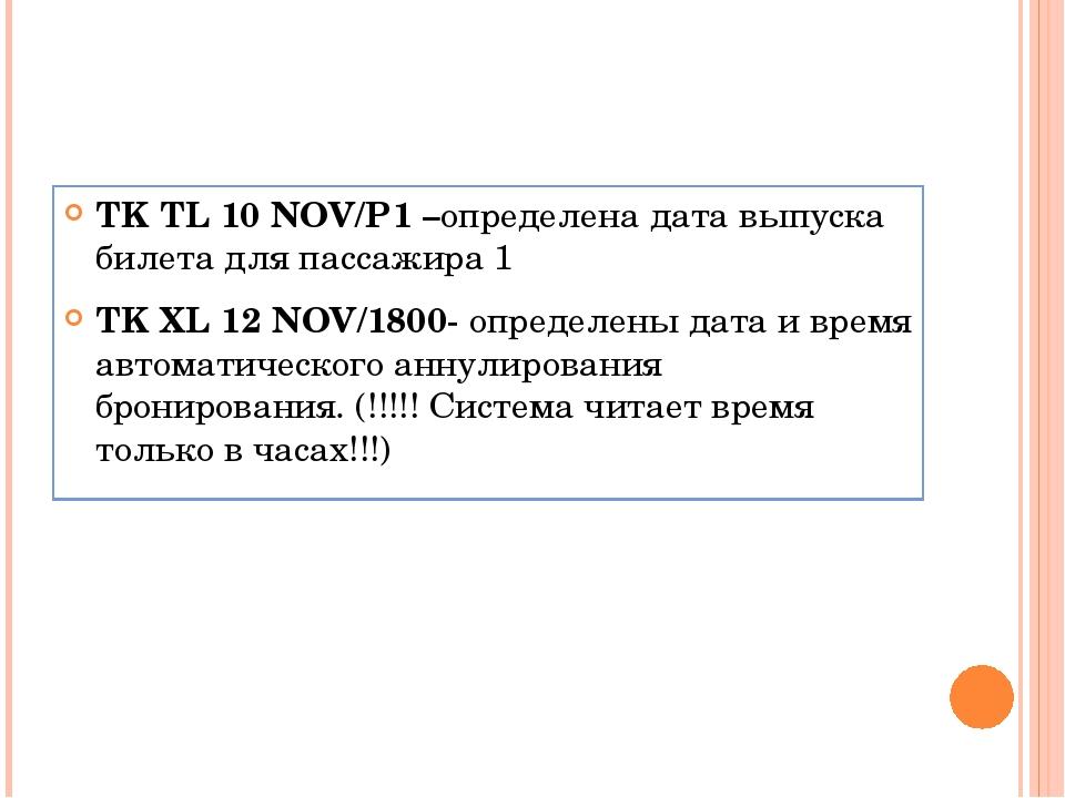 TK TL 10 NOV/P1 –определена дата выпуска билета для пассажира 1 TK XL 12 NOV/...