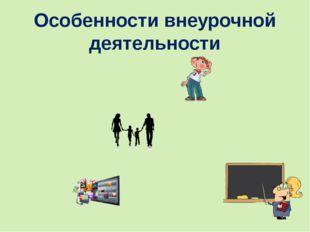 Особенности внеурочной деятельности