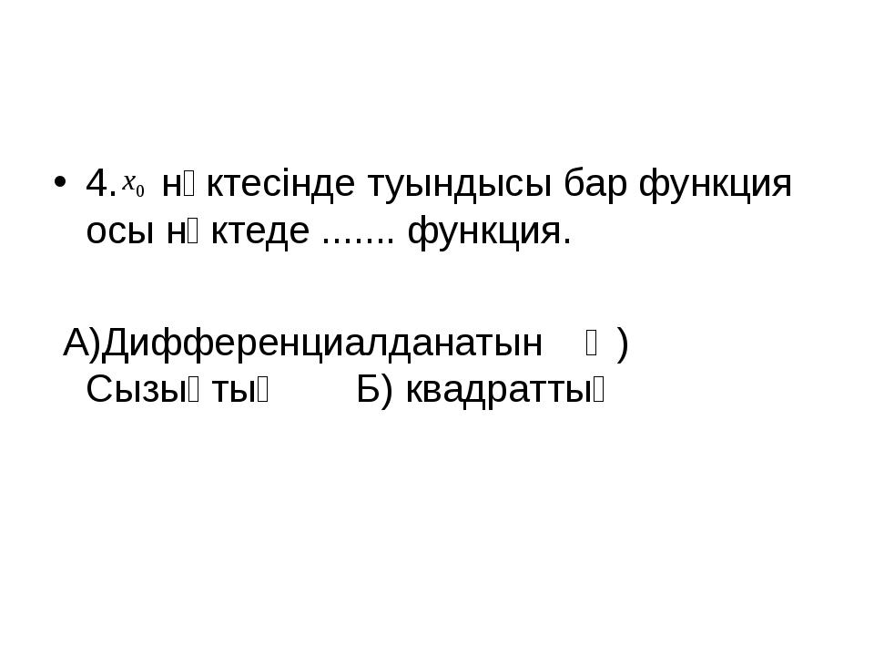 4. нүктесінде туындысы бар функция осы нүктеде ....... функция. А)Дифференциа...