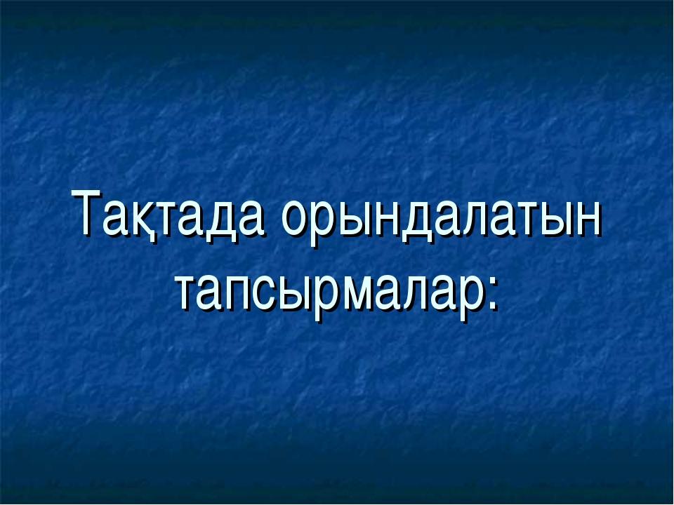 Тақтада орындалатын тапсырмалар: