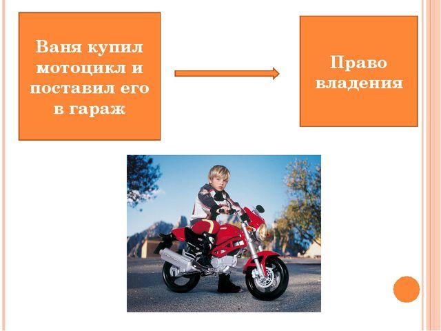 Ваня купил мотоцикл и поставил его в гараж Право владения