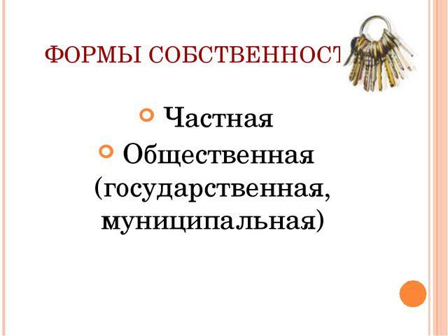 ФОРМЫ СОБСТВЕННОСТИ Частная Общественная (государственная, муниципальная)