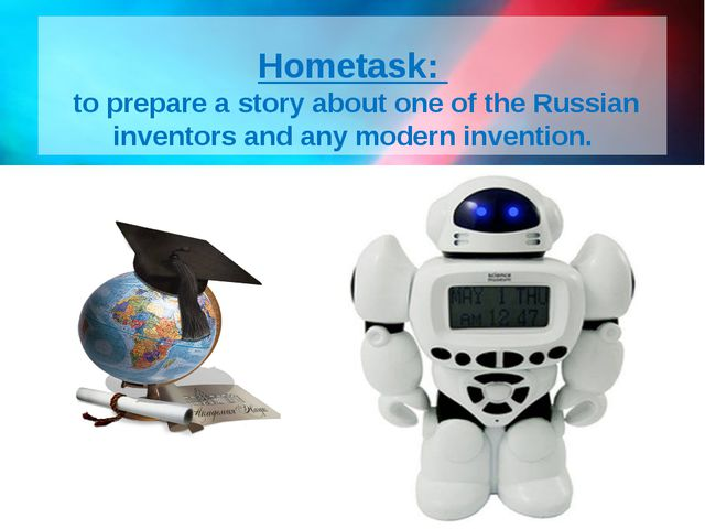 Hometask:   to prepare a story about one of the Russian inventors and any mod...