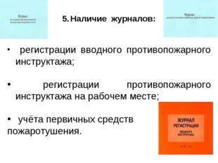 Наличие журналов: регистрации вводного противопожарного инструктажа; регистра