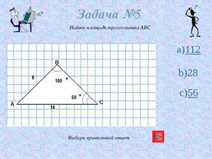 Задача №5 Найти площадь треугольника ABC Выбери правильный ответ a)112 c)56 1