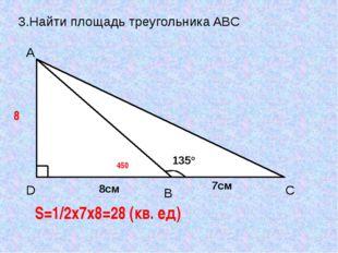 3.Найти площадь треугольника ABC 8 450 S=1/2x7x8=28 (кв. ед) D A C B 135° 8см