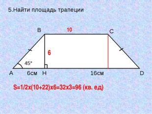 5.Найти площадь трапеции 10 6 S=1/2x(10+22)x6=32x3=96 (кв. ед) A B C D H 45°