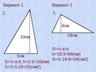 Вариант 1 1. 5см 10см S=½·a·h; h=2·5=10(см) S=½·5·10=25(см2) Вариант 2 1. 6см