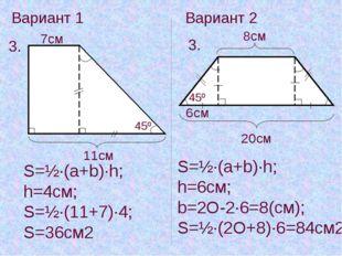 Вариант 1 Вариант 2 3. 3. 11cм 7cм 45º S=½·(a+b)·h; h=4см; S=½·(11+7)·4; S=36