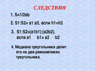СЛЕДСТВИЯ 1. S=1/2ab 2. S1:S2= a1:a2, если h1=h2 3. S1:S2=(a1b1):(a2b2), если