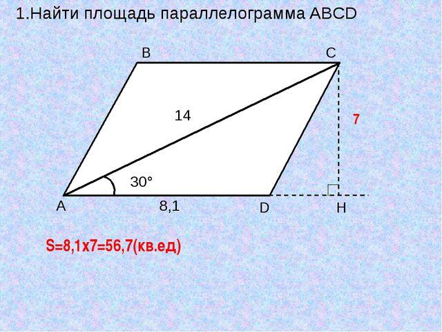 1.Найти площадь параллелограмма ABCD H S=8,1x7=56,7(кв.ед) 7 8,1 14
