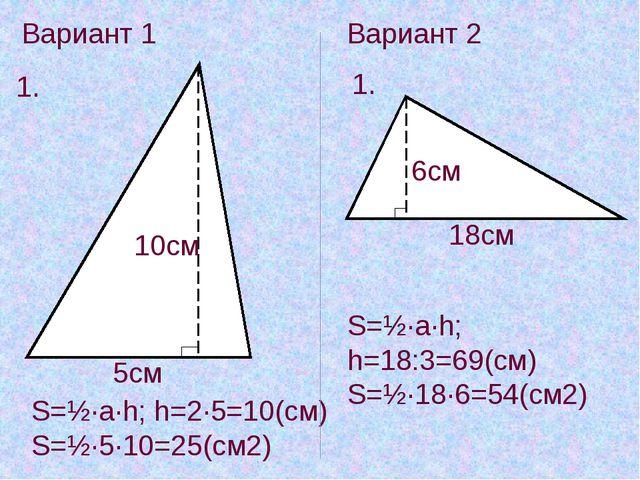 Вариант 1 1. 5см 10см S=½·a·h; h=2·5=10(см) S=½·5·10=25(см2) Вариант 2 1. 6см...