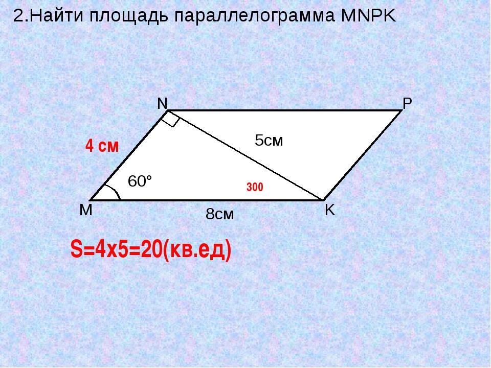2.Найти площадь параллелограмма MNPK 4 см S=4x5=20(кв.ед) 300 M N P K 8см 60°...