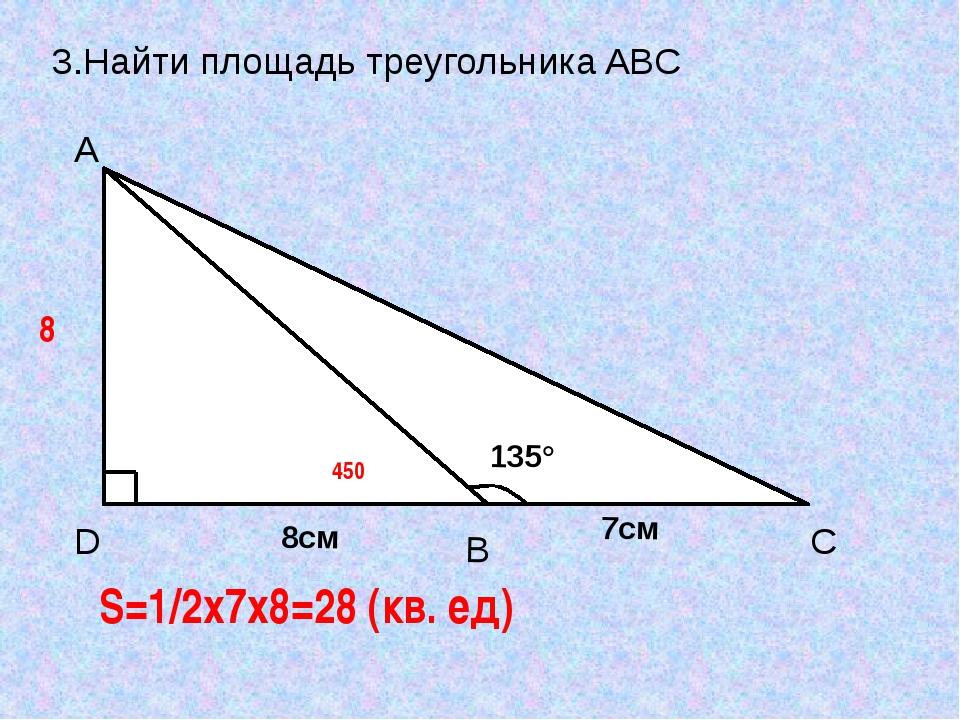 3.Найти площадь треугольника ABC 8 450 S=1/2x7x8=28 (кв. ед) D A C B 135° 8см...