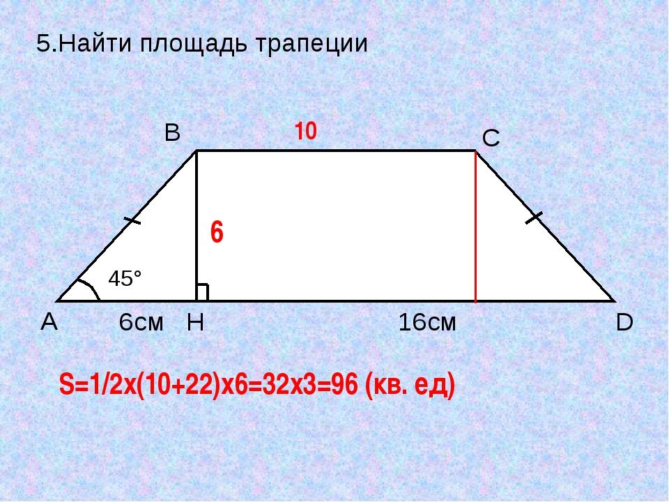 5.Найти площадь трапеции 10 6 S=1/2x(10+22)x6=32x3=96 (кв. ед) A B C D H 45°...