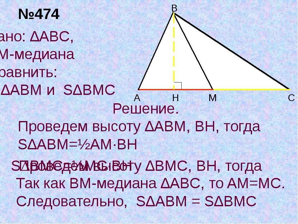 H Дано: ∆ABC, BM-медиана Сравнить: S∆ABM и S∆BMC Решение. Проведем высоту ∆AB...