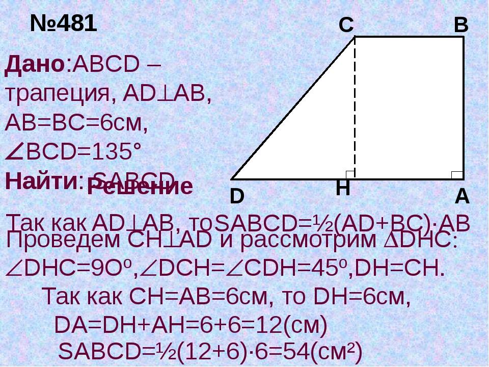 №481 Дано:ABCD –трапеция, ADAB, AB=BC=6см, BCD=135° Найти: SABCD Решение SA...