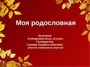 Моя родословная Выполнил Слободчиков Илья, 3а класс Руководитель Сураева Людм
