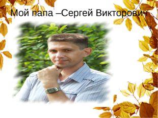 Мой папа –Сергей Викторович