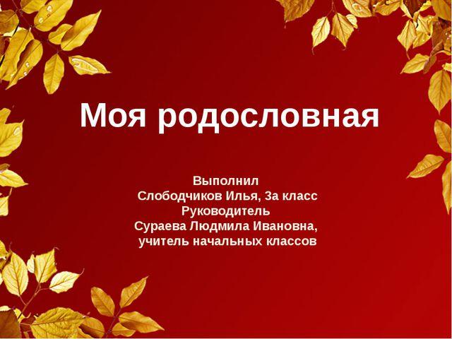 Моя родословная Выполнил Слободчиков Илья, 3а класс Руководитель Сураева Людм...