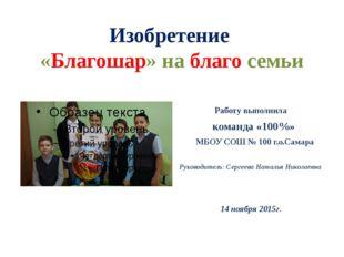 Изобретение «Благошар» на благо семьи Работу выполнила команда «100%» МБОУ СО