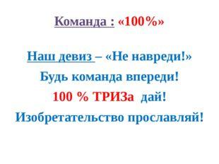 Команда : «100%» Наш девиз – «Не навреди!» Будь команда впереди! 100 % ТРИЗа