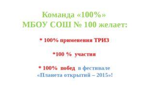 Команда «100%» МБОУ СОШ № 100 желает: * 100% применения ТРИЗ *100 % участия *