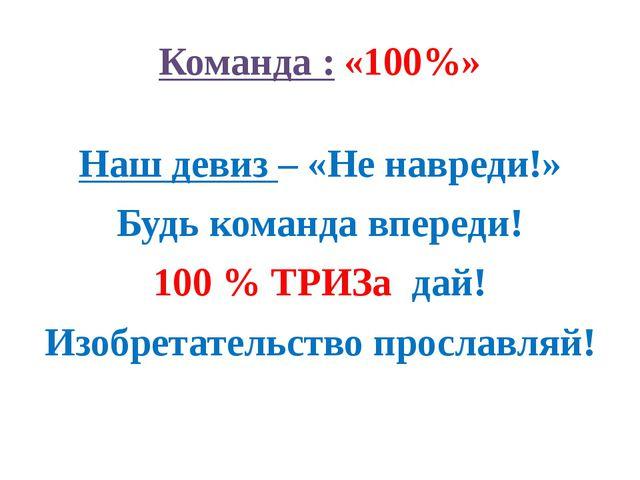 Команда : «100%» Наш девиз – «Не навреди!» Будь команда впереди! 100 % ТРИЗа...