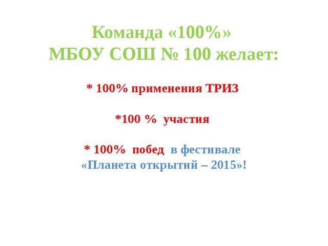 Команда «100%» МБОУ СОШ № 100 желает: * 100% применения ТРИЗ *100 % участия *...