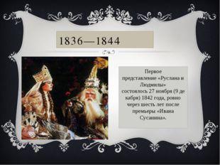 Первое представление«Руслана и Людмилы» состоялось27ноября(9декабря)184