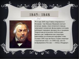 1845- 1848 13 мая 1845 года Глинка отправился в Испанию. Там Михаил Иванович