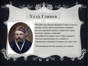 Уезд Глинки В1856 годуМихаил Иванович Глинка уезжает в Берлин. Там он занял