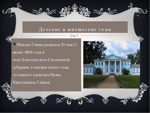 Детские и юношеские годы Михаил Глинка родился 20 мая (1 июня)1804 годав се...
