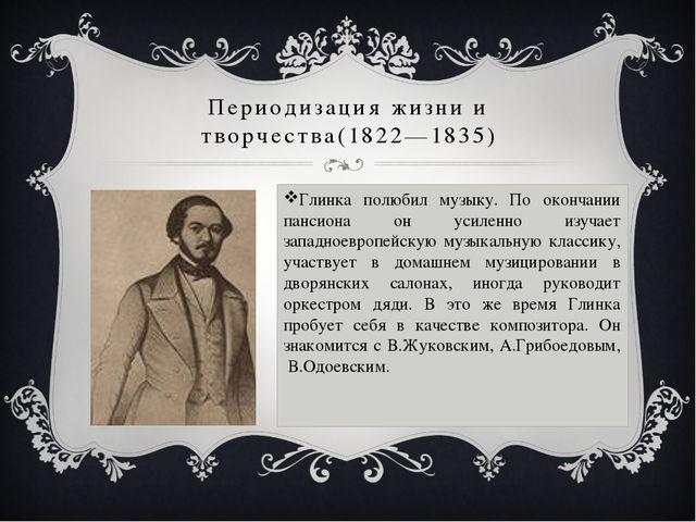 Периодизация жизни и творчества(1822—1835) Глинка полюбил музыку. По окончани...
