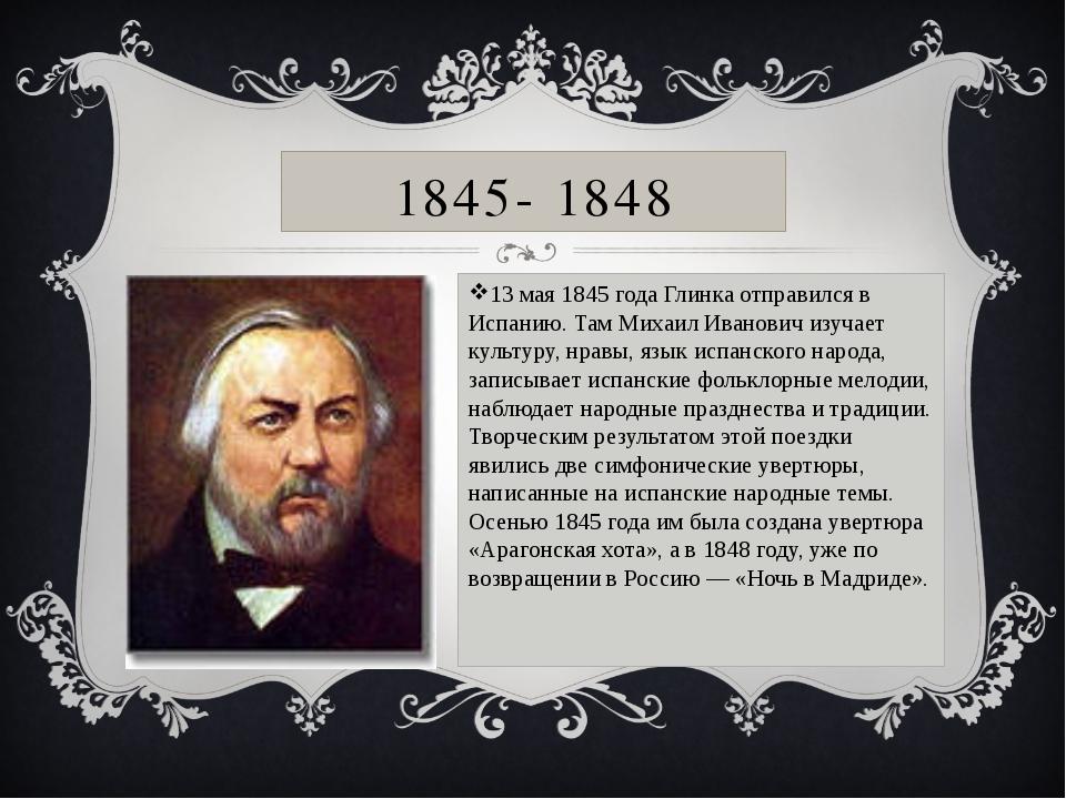 1845- 1848 13 мая 1845 года Глинка отправился в Испанию. Там Михаил Иванович...