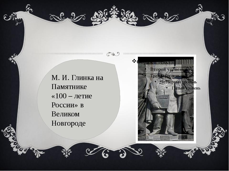 М.И.Глинка на Памятнике «100 – летие России»в Великом Новгороде