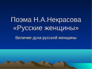 Поэма Н.А.Некрасова «Русские женщины» Величие духа русской женщины