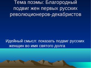 Тема поэмы: Благородный подвиг жен первых русских революционеров-декабристов