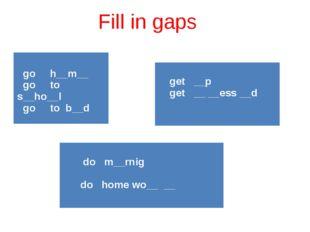 Fill in gaps goh__m__ go tos__ho__l go tob__d get __p get __ __ess__d do m__