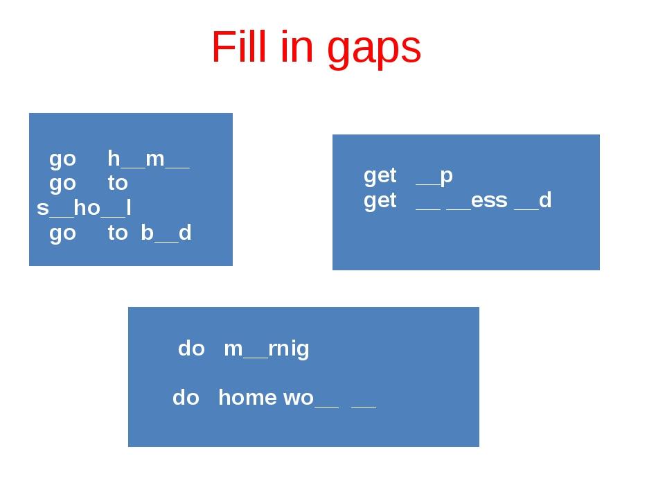Fill in gaps goh__m__ go tos__ho__l go tob__d get __p get __ __ess__d do m__...