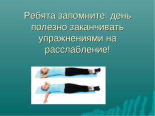Ребята запомните: день полезно заканчивать упражнениями на расслабление!