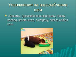 Упражнения на расслабление шеи «Уронить» (расслабленно наклонить) голову впер
