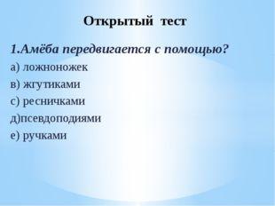 1.Амёба передвигается с помощью? а) ложноножек в) жгутиками с) ресничками д)п