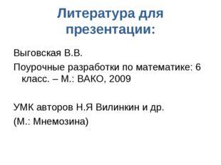 Литература для презентации: Выговская В.В. Поурочные разработки по математике