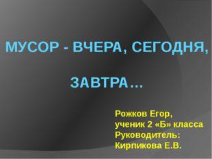 МУСОР - ВЧЕРА, СЕГОДНЯ, ЗАВТРА… Рожков Егор, ученик 2 «Б» класса Руководитель