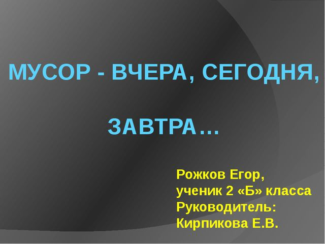 МУСОР - ВЧЕРА, СЕГОДНЯ, ЗАВТРА… Рожков Егор, ученик 2 «Б» класса Руководитель...